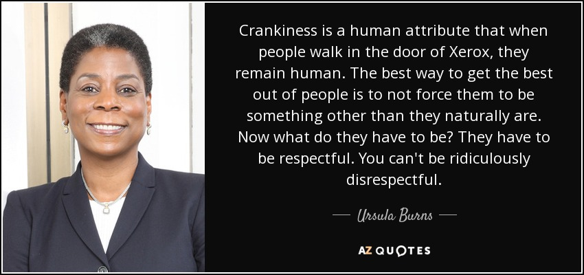 Crankiness is a human attribute that when people walk in the door of Xerox, they remain human. The best way to get the best out of people is to not force them to be something other than they naturally are. Now what do they have to be? They have to be respectful. You can't be ridiculously disrespectful. - Ursula Burns