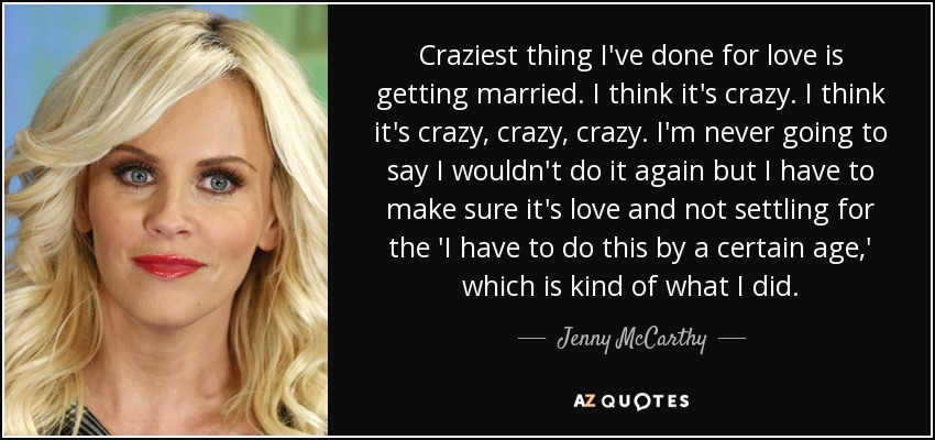 Craziest thing I've done for love is getting married. I think it's crazy. I think it's crazy, crazy, crazy. I'm never going to say I wouldn't do it again but I have to make sure it's love and not settling for the 'I have to do this by a certain age,' which is kind of what I did. - Jenny McCarthy