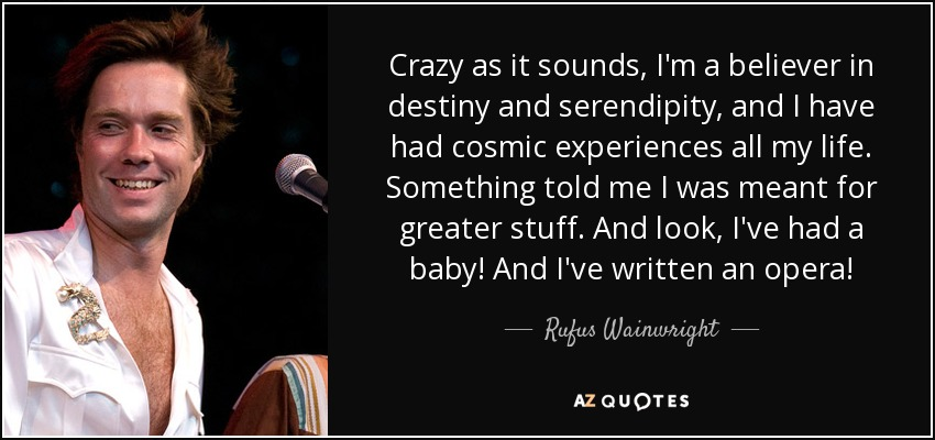 Crazy as it sounds, I'm a believer in destiny and serendipity, and I have had cosmic experiences all my life. Something told me I was meant for greater stuff. And look, I've had a baby! And I've written an opera! - Rufus Wainwright
