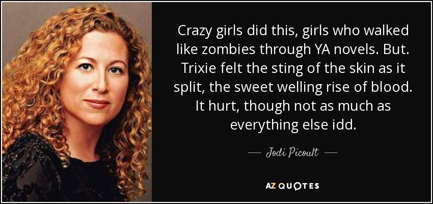 Crazy girls did this, girls who walked like zombies through YA novels. But. Trixie felt the sting of the skin as it split, the sweet welling rise of blood. It hurt, though not as much as everything else idd. - Jodi Picoult