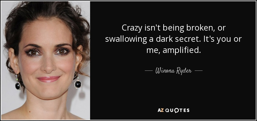 Crazy isn't being broken, or swallowing a dark secret. It's you or me, amplified. - Winona Ryder