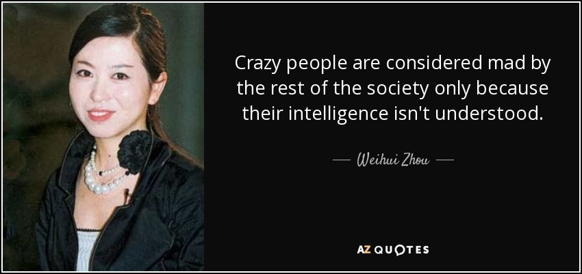 Crazy people are considered mad by the rest of the society only because their intelligence isn't understood. - Weihui Zhou