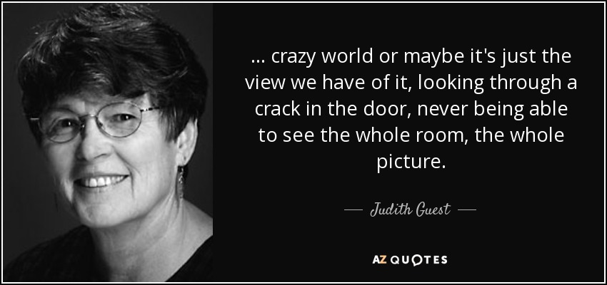 . . . crazy world or maybe it's just the view we have of it, looking through a crack in the door, never being able to see the whole room, the whole picture. - Judith Guest