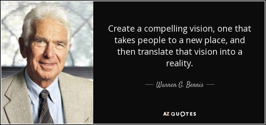 Create a compelling vision, one that takes people to a new place, and then translate that vision into a reality. - Warren G. Bennis
