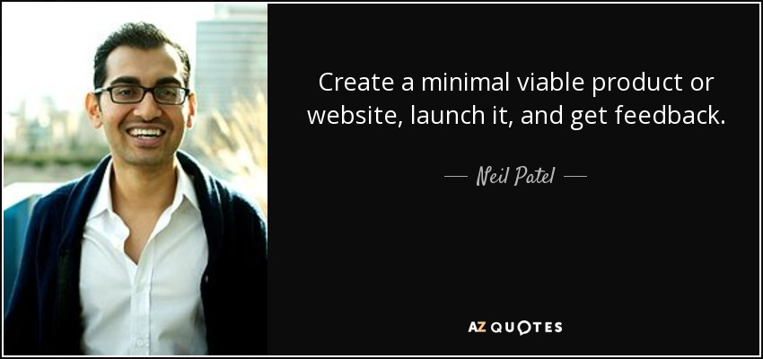 Create a minimal viable product or website, launch it, and get feedback. - Neil Patel