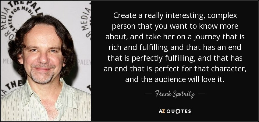 Create a really interesting, complex person that you want to know more about, and take her on a journey that is rich and fulfilling and that has an end that is perfectly fulfilling, and that has an end that is perfect for that character, and the audience will love it. - Frank Spotnitz