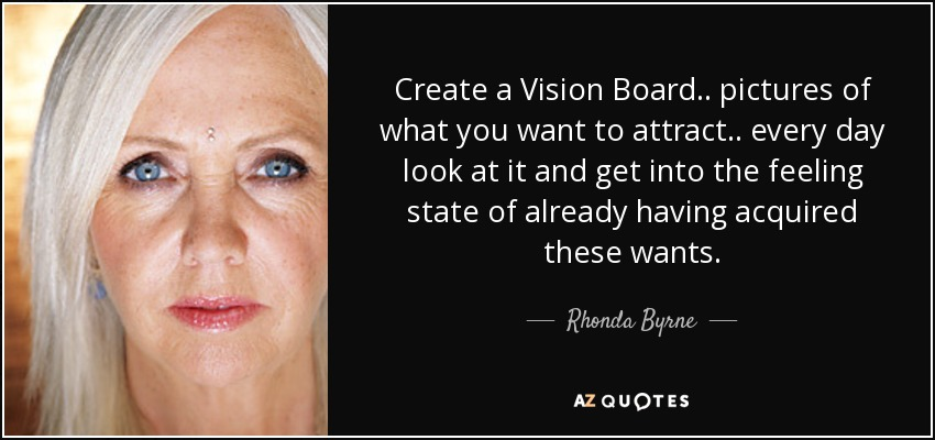 Create a Vision Board .. pictures of what you want to attract .. every day look at it and get into the feeling state of already having acquired these wants. - Rhonda Byrne