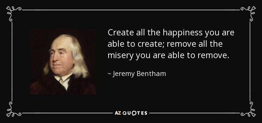 Create all the happiness you are able to create; remove all the misery you are able to remove. - Jeremy Bentham