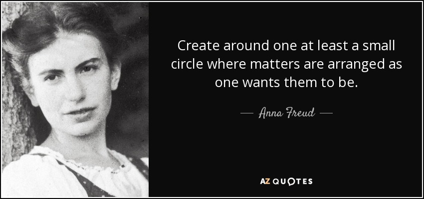 Create around one at least a small circle where matters are arranged as one wants them to be. - Anna Freud