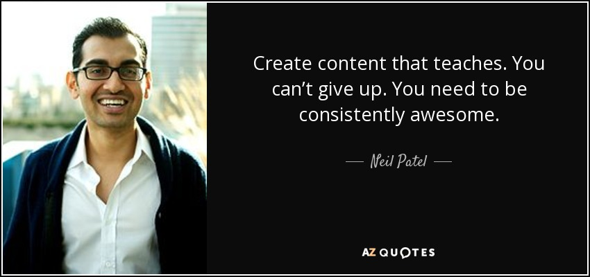 Create content that teaches. You can't give up. You need to be consistently awesome. - Neil Patel