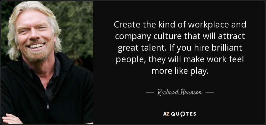 Create the kind of workplace and company culture that will attract great talent. If you hire brilliant people, they will make work feel more like play. - Richard Branson