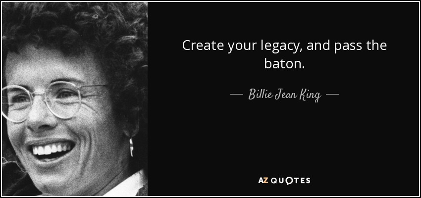Create your legacy, and pass the baton. - Billie Jean King