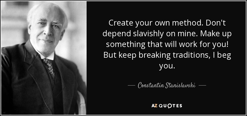 Create your own method. Don't depend slavishly on mine. Make up something that will work for you! But keep breaking traditions, I beg you. - Constantin Stanislavski
