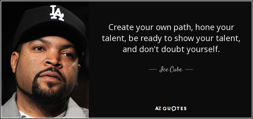Create your own path, hone your talent, be ready to show your talent, and don't doubt yourself. - Ice Cube