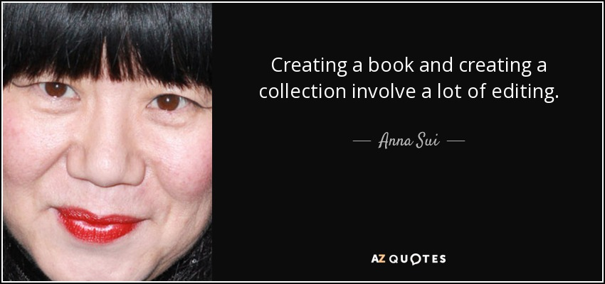 Creating a book and creating a collection involve a lot of editing. - Anna Sui