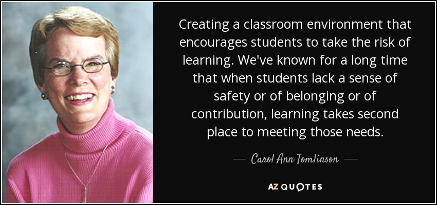Creating a classroom environment that encourages students to take the risk of learning. We've known for a long time that when students lack a sense of safety or of belonging or of contribution, learning takes second place to meeting those needs. - Carol Ann Tomlinson