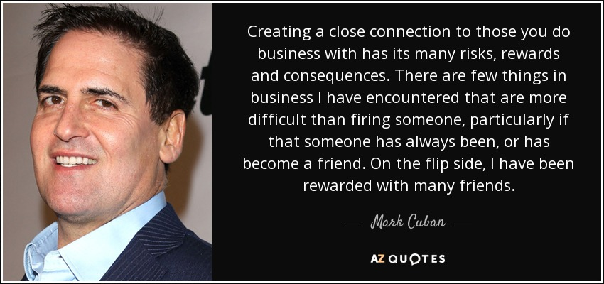 Creating a close connection to those you do business with has its many risks, rewards and consequences. There are few things in business I have encountered that are more difficult than firing someone, particularly if that someone has always been, or has become a friend. On the flip side, I have been rewarded with many friends. - Mark Cuban