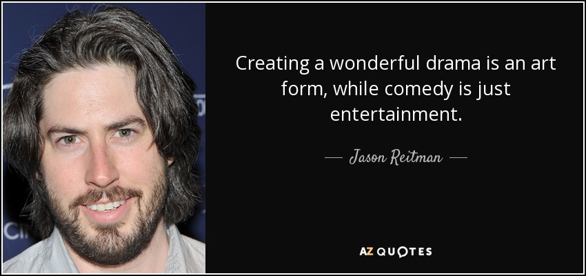 Creating a wonderful drama is an art form, while comedy is just entertainment. - Jason Reitman