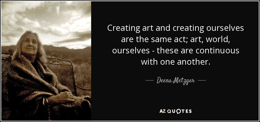Creating art and creating ourselves are the same act; art, world, ourselves - these are continuous with one another. - Deena Metzger
