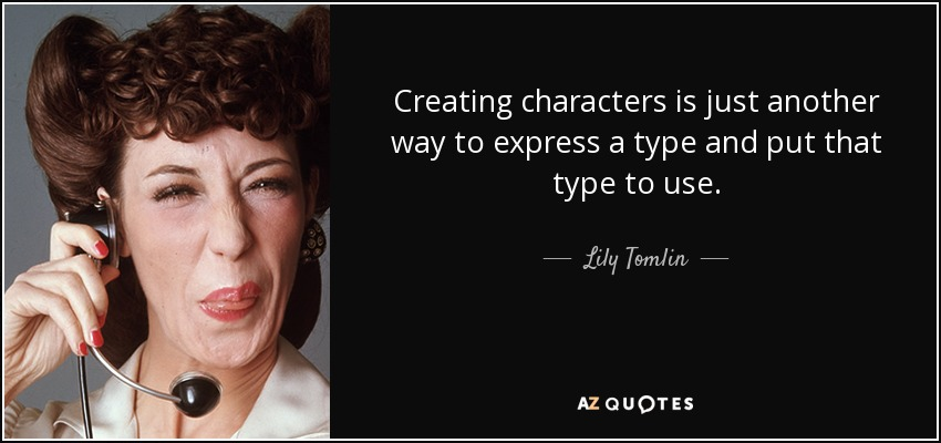 Creating characters is just another way to express a type and put that type to use. - Lily Tomlin