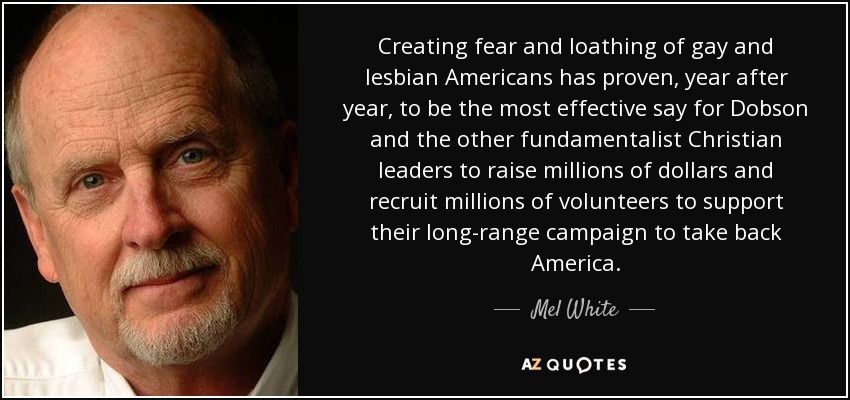 Creating fear and loathing of gay and lesbian Americans has proven, year after year, to be the most effective say for Dobson and the other fundamentalist Christian leaders to raise millions of dollars and recruit millions of volunteers to support their long-range campaign to take back America. - Mel White