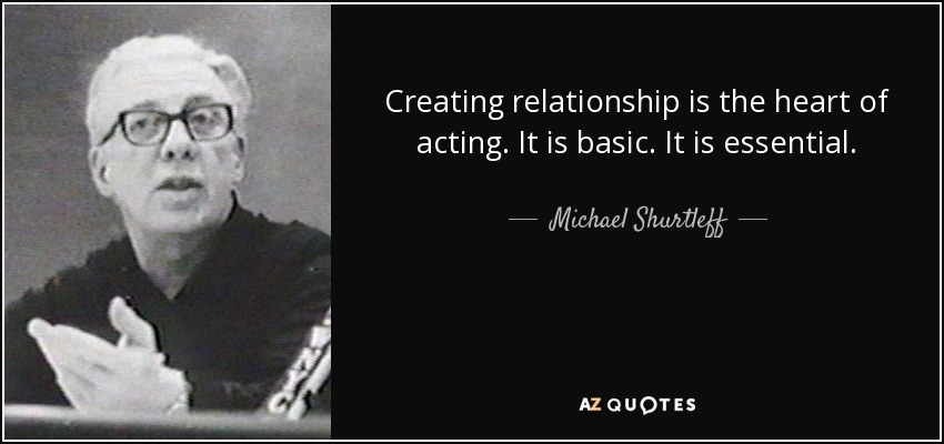 Creating relationship is the heart of acting. It is basic. It is essential. - Michael Shurtleff