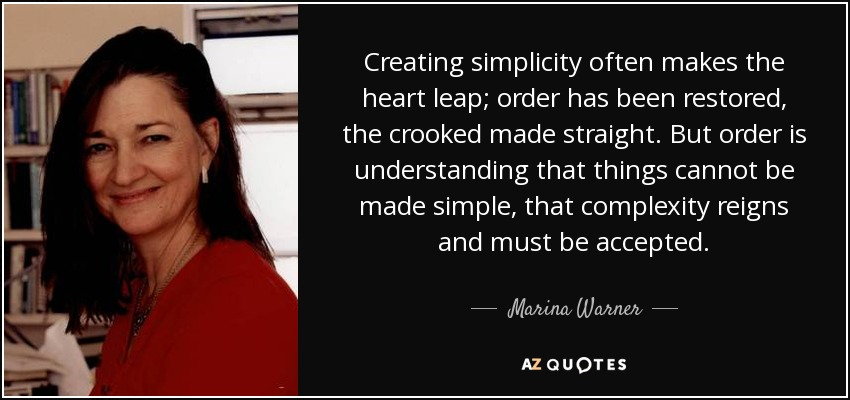 Creating simplicity often makes the heart leap; order has been restored, the crooked made straight. But order is understanding that things cannot be made simple, that complexity reigns and must be accepted. - Marina Warner