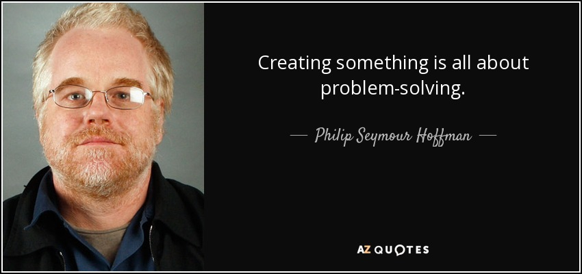 Creating something is all about problem-solving. - Philip Seymour Hoffman