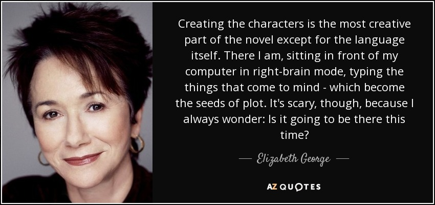 Creating the characters is the most creative part of the novel except for the language itself. There I am, sitting in front of my computer in right-brain mode, typing the things that come to mind - which become the seeds of plot. It's scary, though, because I always wonder: Is it going to be there this time? - Elizabeth George