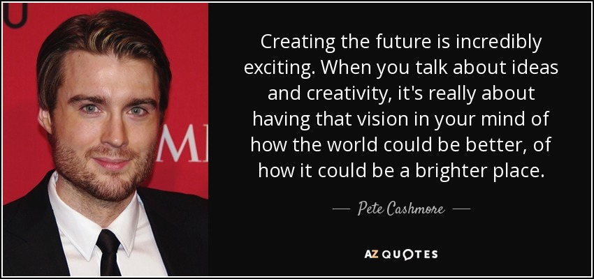 Creating the future is incredibly exciting. When you talk about ideas and creativity, it's really about having that vision in your mind of how the world could be better, of how it could be a brighter place. - Pete Cashmore