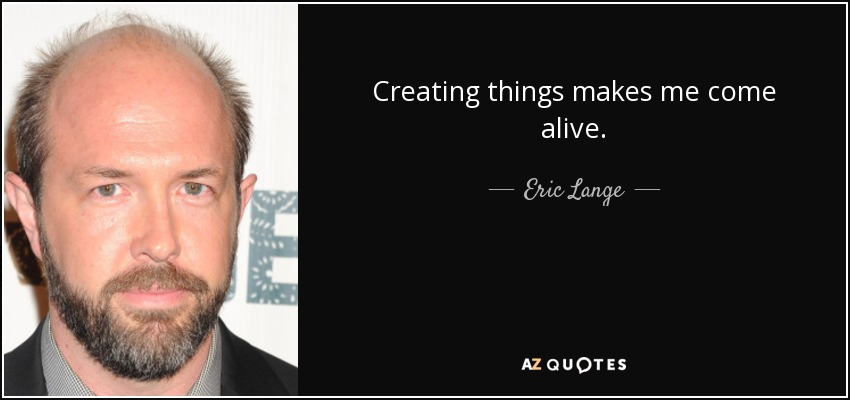 Creating things makes me come alive. - Eric Lange