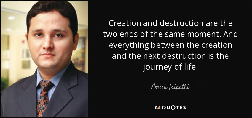 Creation and destruction are the two ends of the same moment. And everything between the creation and the next destruction is the journey of life. - Amish Tripathi
