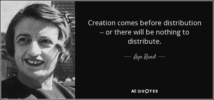 Creation comes before distribution -- or there will be nothing to distribute. - Ayn Rand
