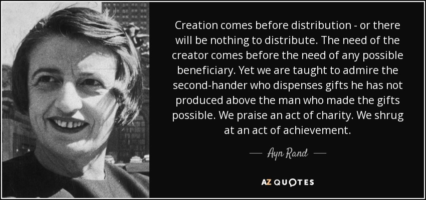 Creation comes before distribution - or there will be nothing to distribute. The need of the creator comes before the need of any possible beneficiary. Yet we are taught to admire the second-hander who dispenses gifts he has not produced above the man who made the gifts possible. We praise an act of charity. We shrug at an act of achievement. - Ayn Rand