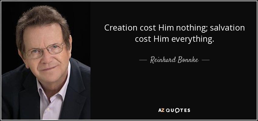 Creation cost Him nothing; salvation cost Him everything. - Reinhard Bonnke