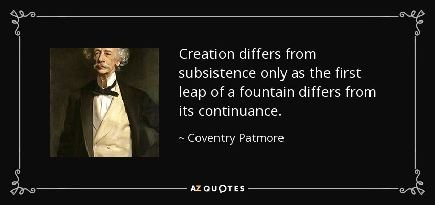 Creation differs from subsistence only as the first leap of a fountain differs from its continuance. - Coventry Patmore