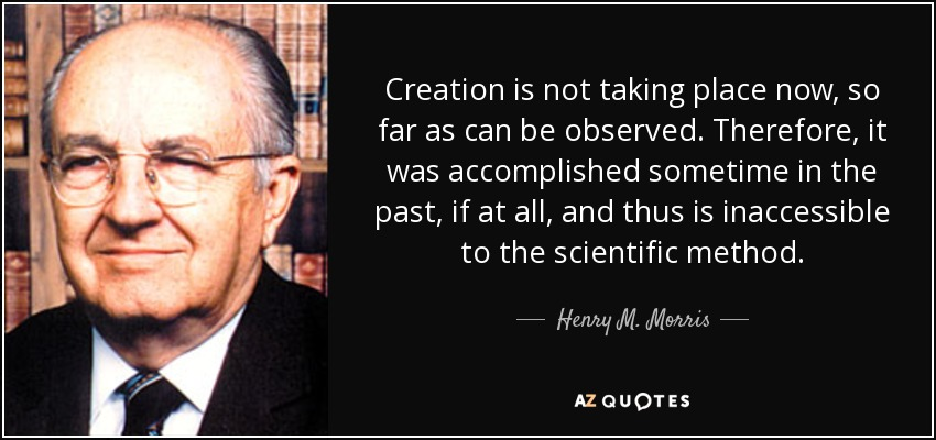 Creation is not taking place now, so far as can be observed. Therefore, it was accomplished sometime in the past, if at all, and thus is inaccessible to the scientific method. - Henry M. Morris