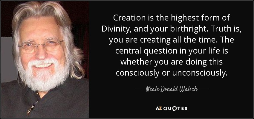 Creation is the highest form of Divinity, and your birthright. Truth is, you are creating all the time. The central question in your life is whether you are doing this consciously or unconsciously. - Neale Donald Walsch