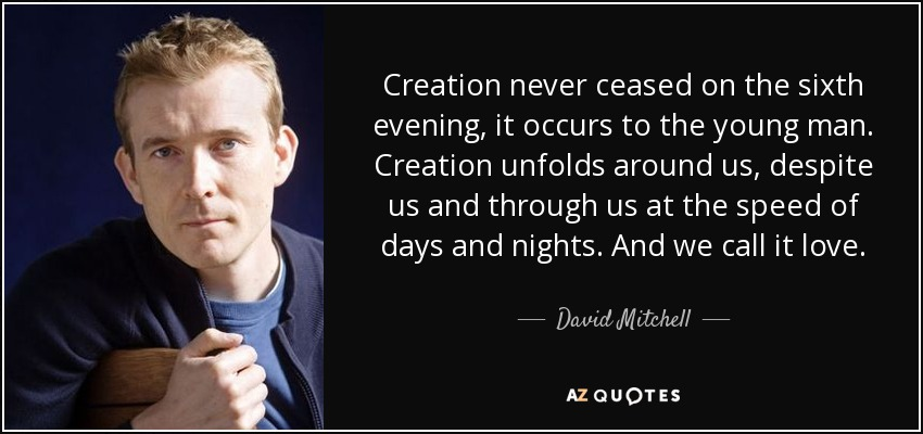 Creation never ceased on the sixth evening, it occurs to the young man. Creation unfolds around us, despite us and through us at the speed of days and nights. And we call it love. - David Mitchell