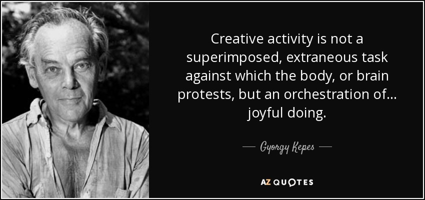 Creative activity is not a superimposed, extraneous task against which the body, or brain protests, but an orchestration of ... joyful doing. - Gyorgy Kepes