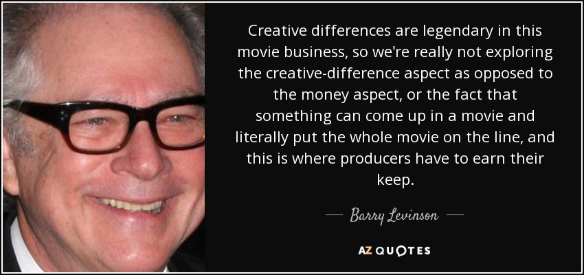 Creative differences are legendary in this movie business, so we're really not exploring the creative-difference aspect as opposed to the money aspect, or the fact that something can come up in a movie and literally put the whole movie on the line, and this is where producers have to earn their keep. - Barry Levinson