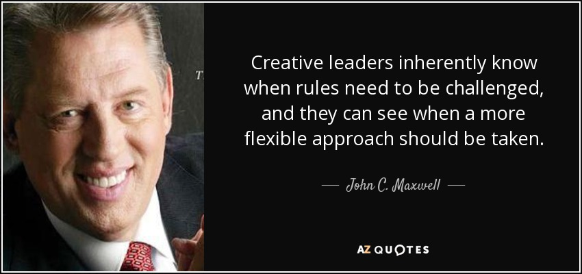 Creative leaders inherently know when rules need to be challenged, and they can see when a more flexible approach should be taken. - John C. Maxwell