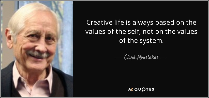 Creative life is always based on the values of the self, not on the values of the system. - Clark Moustakas