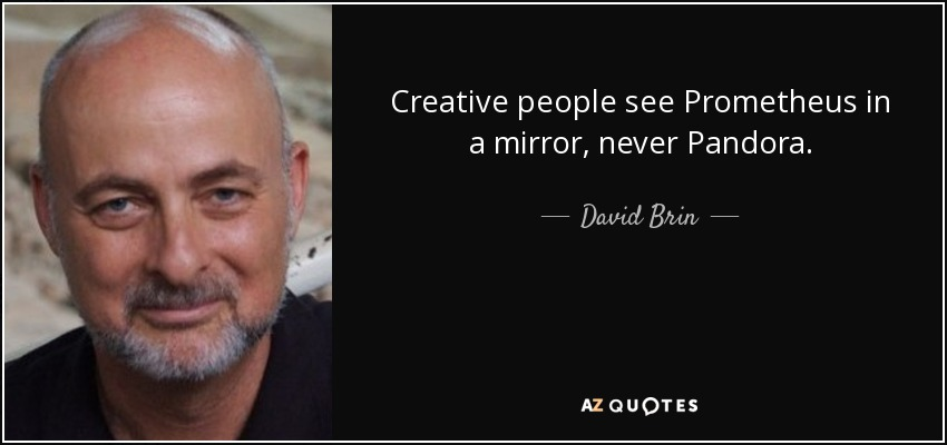 Creative people see Prometheus in a mirror, never Pandora. - David Brin