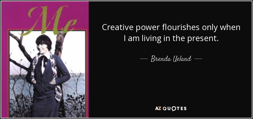 Creative power flourishes only when I am living in the present. - Brenda Ueland