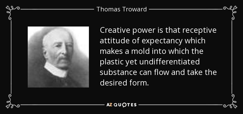 Creative power is that receptive attitude of expectancy which makes a mold into which the plastic yet undifferentiated substance can flow and take the desired form. - Thomas Troward