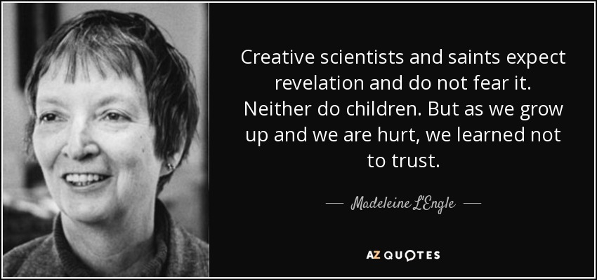 Creative scientists and saints expect revelation and do not fear it. Neither do children. But as we grow up and we are hurt, we learned not to trust. - Madeleine L'Engle