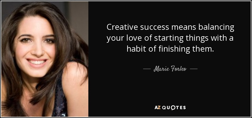 Creative success means balancing your love of starting things with a habit of finishing them. - Marie Forleo