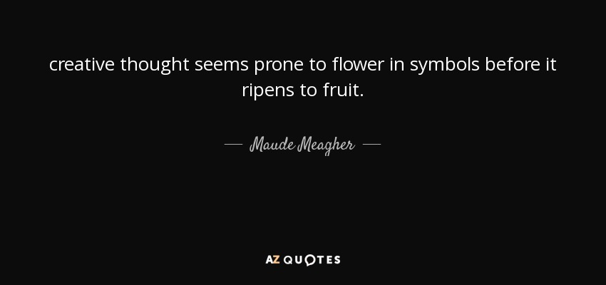 creative thought seems prone to flower in symbols before it ripens to fruit. - Maude Meagher