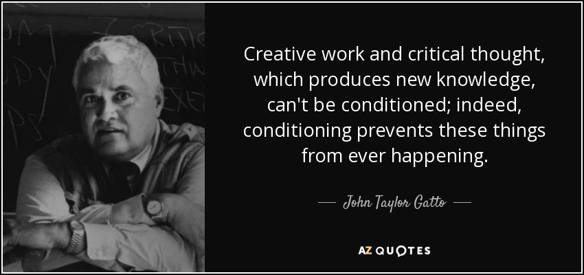 Creative work and critical thought, which produces new knowledge, can't be conditioned; indeed, conditioning prevents these things from ever happening. - John Taylor Gatto